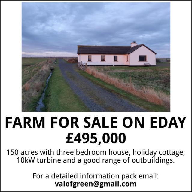 FARM FOR SALE ON EDAY £495,000 150 acres with three bedroom house, holiday cottage, 10kW turbine and a good range of outbuildings. Email valofgreen@gmail.com for a detailed information pack.