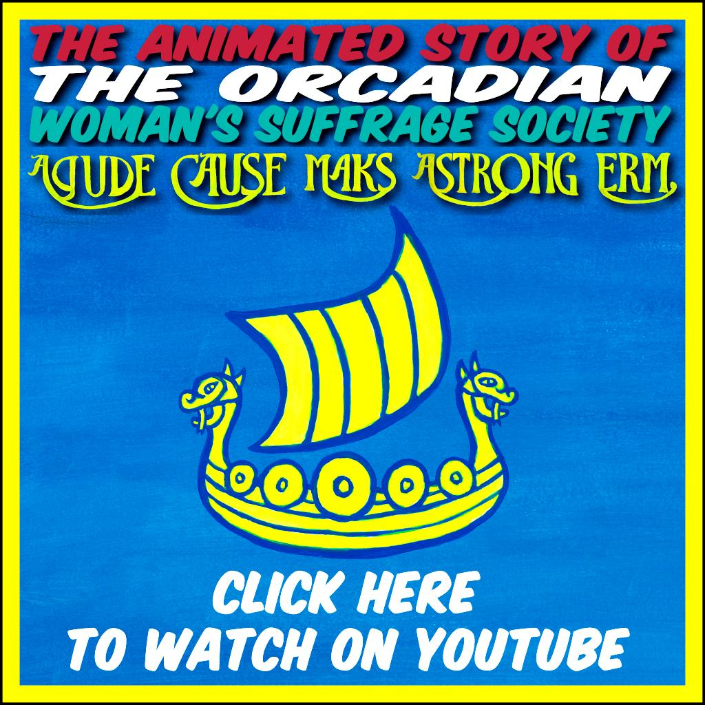 A Gude Cause Maks A Strong Erm - the animated story of the Orcadian Woman's Suffrage Society. Click link to watch on YouTube.