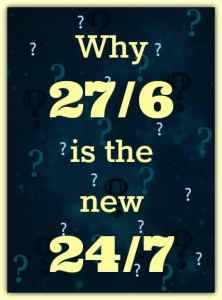 Why 27/6 is the new 24/7