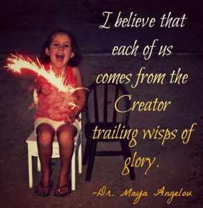 I believe that each of us comes from the Creator, trailing wisps of glory. -Dr. Maya Angelou