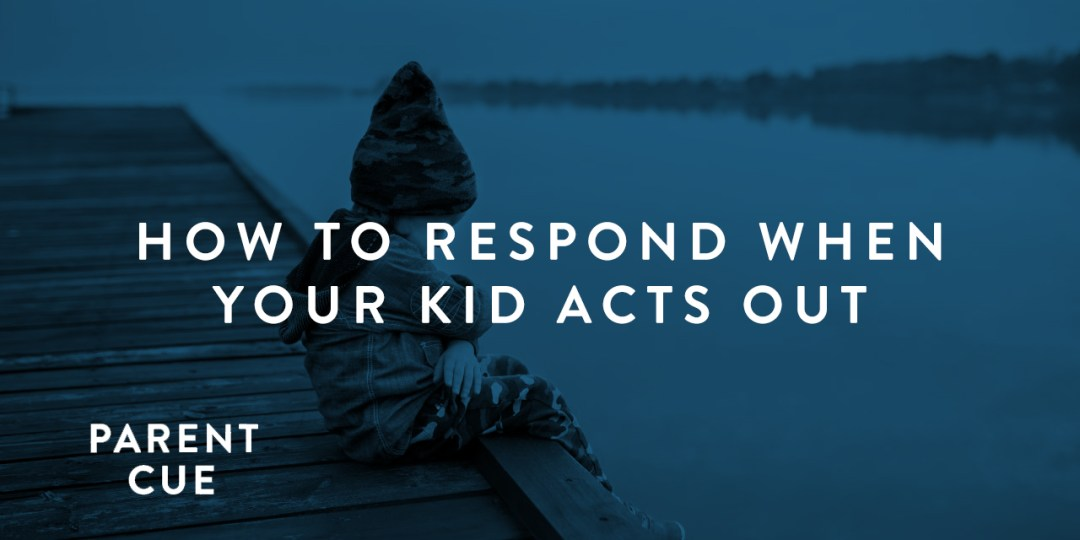 HOW TO RESPOND WHEN YOUR KID ACTS OUT