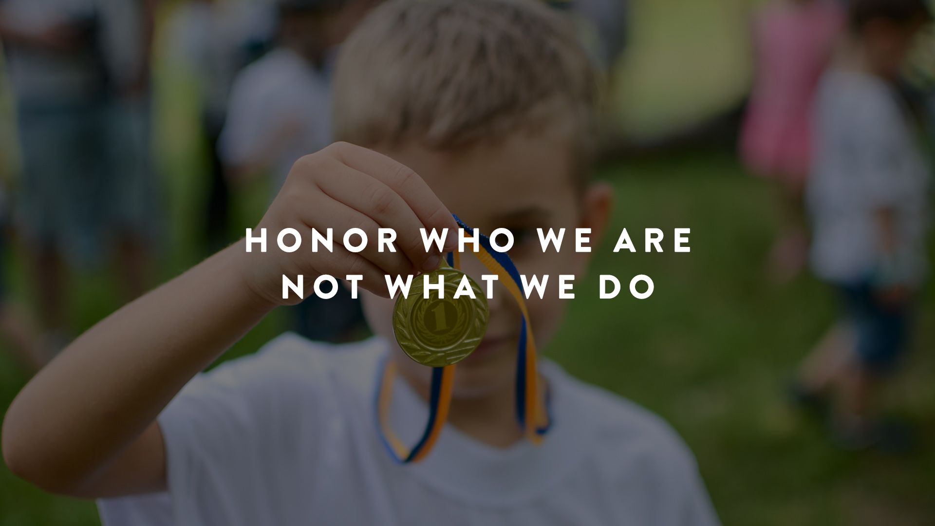 honor who we are not what we do
