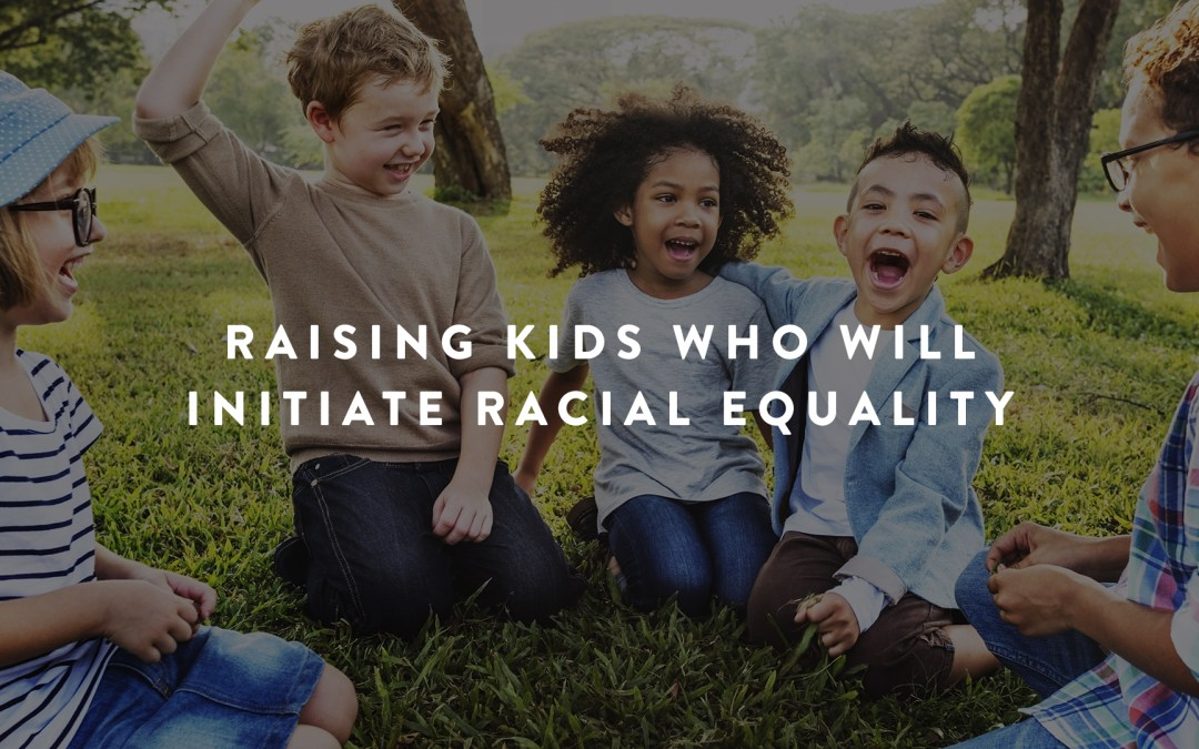 Raising Kids Who Will Initiate Racial Equality