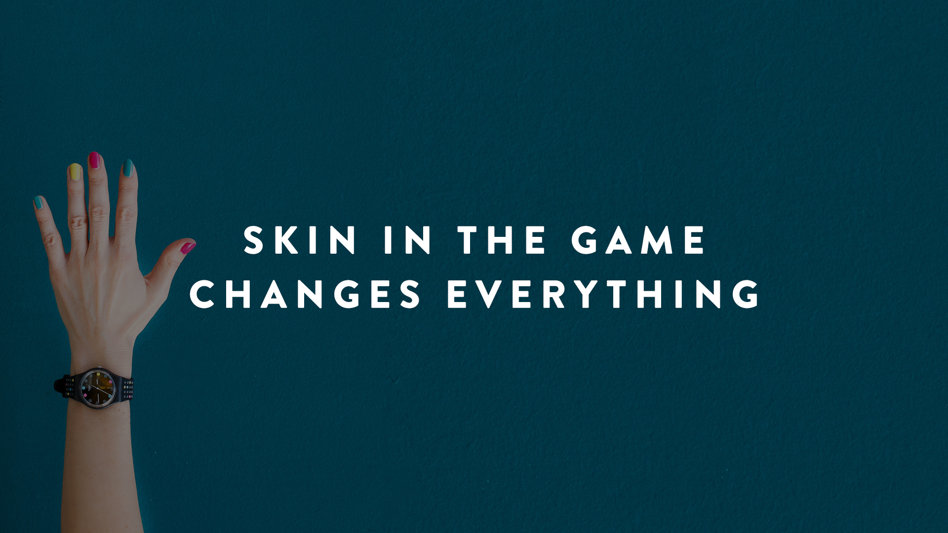 Skin in the Game Changes Everything