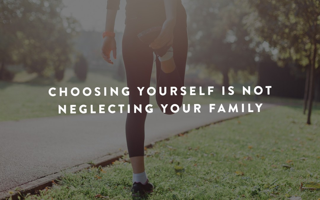 Choosing Yourself Is Not Neglecting Your Family