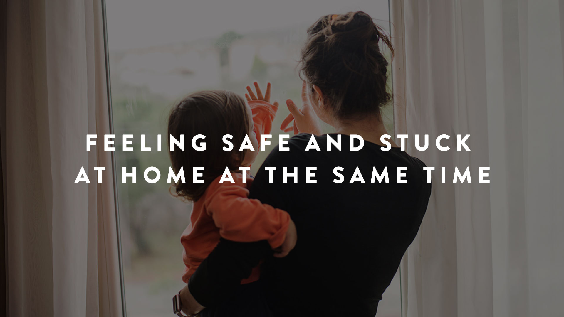 Feeling Safe And Stuck At Home At The Same Time | Parent Cue Blog