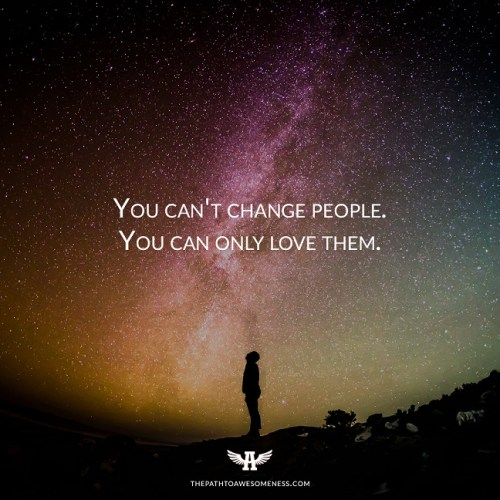 you can't change people you can only love them quote