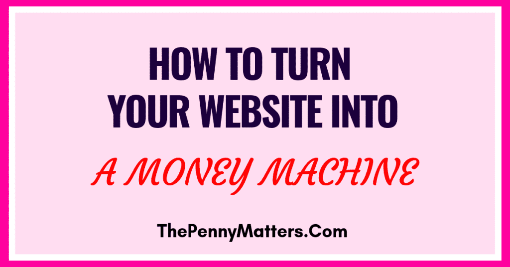 MONETIZING YOUR WEBSITE: HOW TO TURN YOUR WEBSITE INTO A MONEY MAKING MACHINE