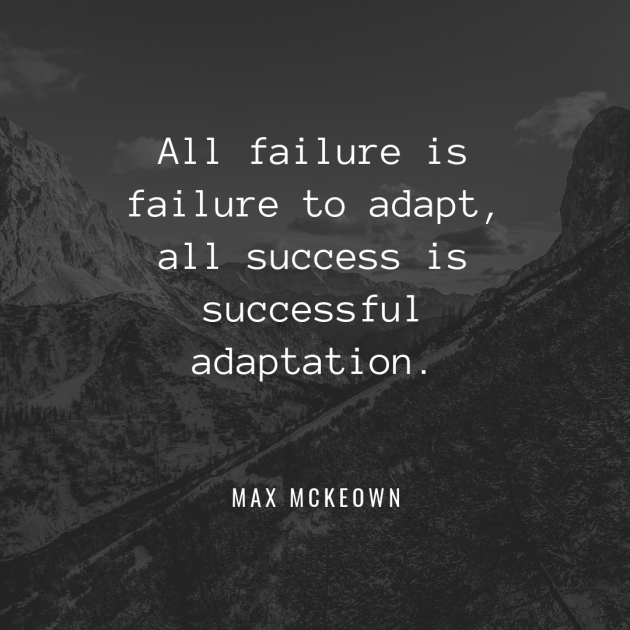 All failure is failure to adapt, all success is successful adaptation. - Max McKeown