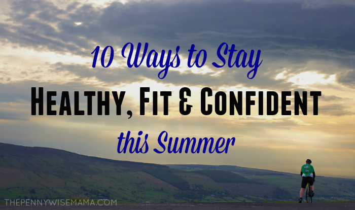 10 Ways to Stay Fit, Healthy & Confident this Summer
