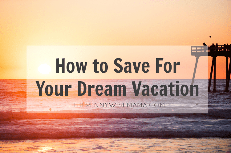 How to Save For Your Dream Vacation