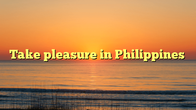 Take pleasure in Philippines