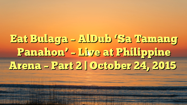 Eat Bulaga – AlDub 'Sa Tamang Panahon' – Live at Philippine Arena – Part 2 | October 24, 2015