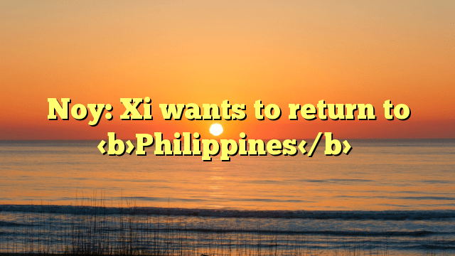 Noy: Xi wants to return to Philippines