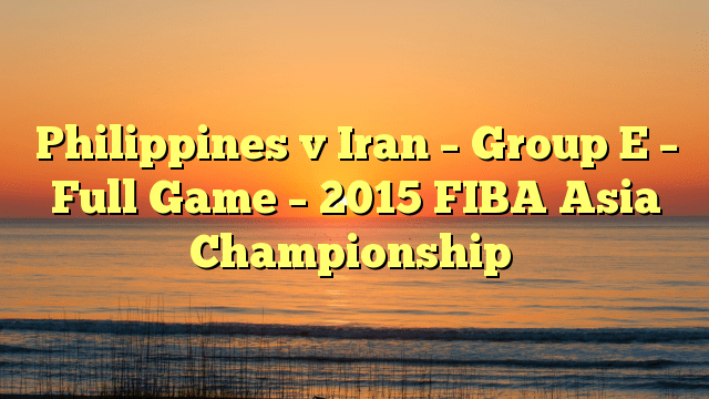 Philippines v Iran – Group E – Full Game – 2015 FIBA Asia Championship
