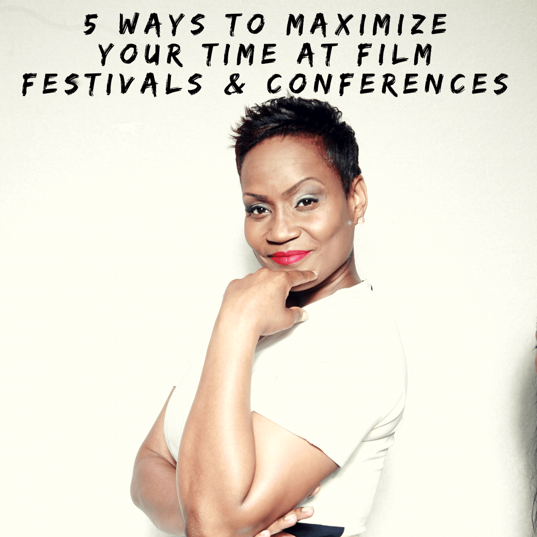 5 Ways To Maximize Your Time at Conferences and Film Festivals!