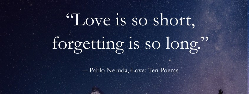 Pablo Neruda Quotes- Love is so short, forgetting is so long.