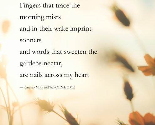 Fingers that trace the morning mists and in their wake imprint sonnets and words that sweeten the gardens nectar, are nails across my heart —Ernesto Mora @ThePOEMHOME.