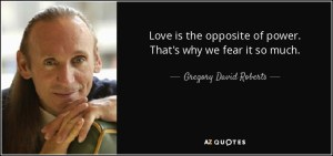 quote-love-is-the-opposite-of-power-that-s-why-we-fear-it-so-much-gregory-david-roberts-46-62-43