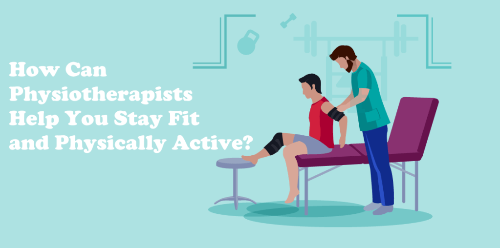 How Can Physiotherapists Help You Stay Fit and Physically Active?