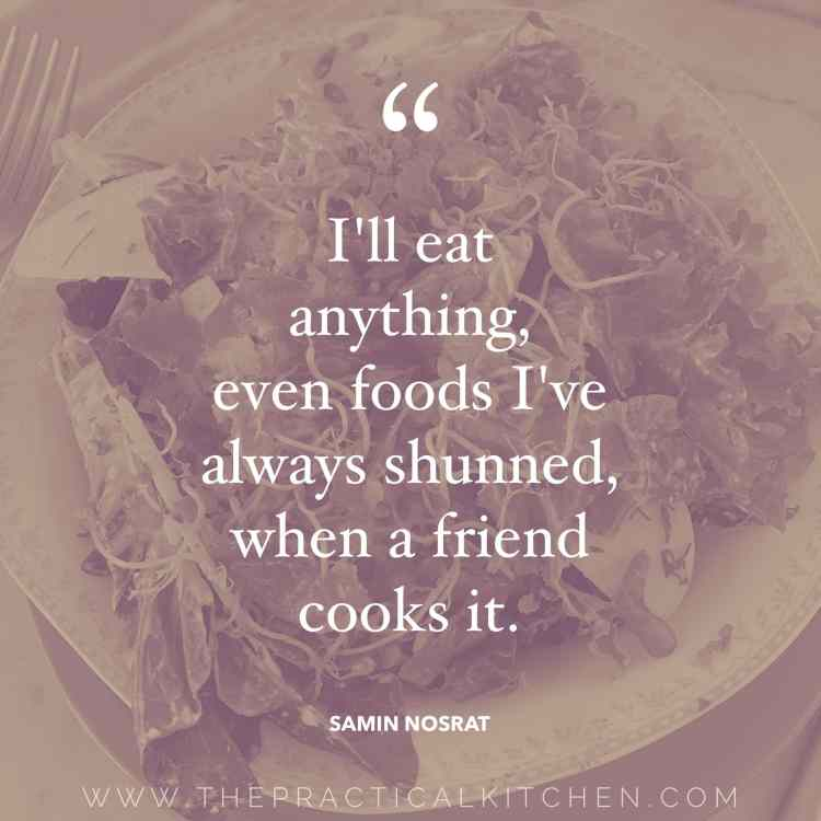 """I'll eat anything, even foods I've always shunned, when a friend cooks it."" quote by Samin Nosrat"