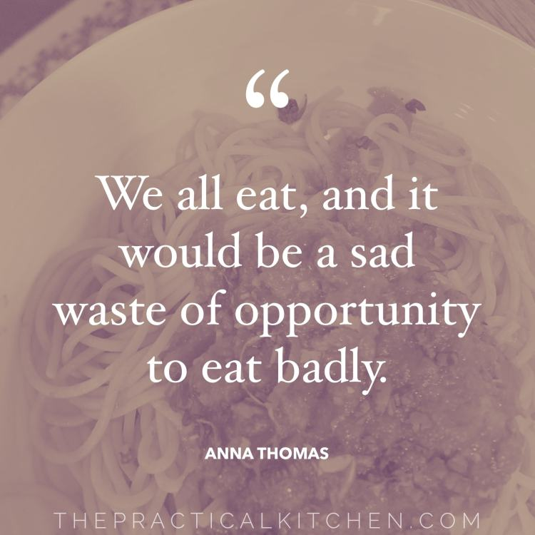"""We all eat, and it would be a sad waste of opportunity to eat badly."" quote by Anna Thomas"