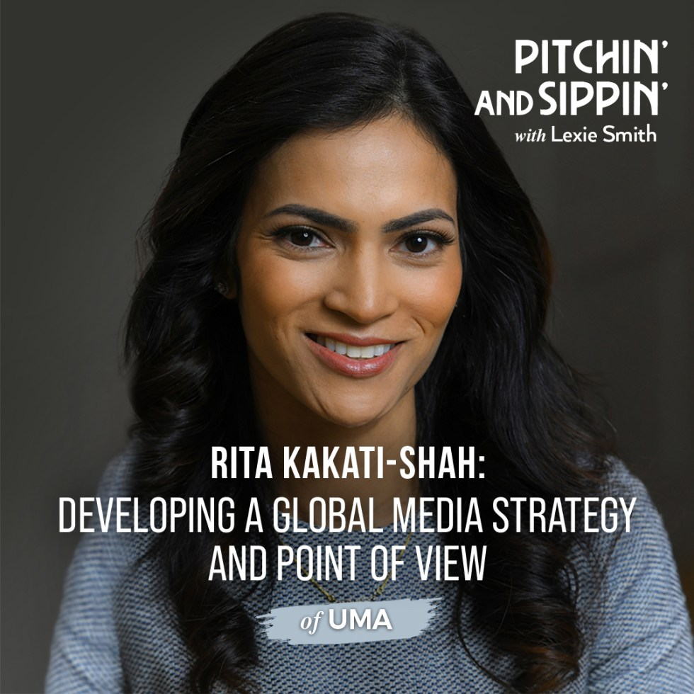 Developing a Global Media Strategy and Point of View with Rita Kakati-Shah_Pitchin' and Sippin' podcast