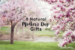 8 Natural Mother's Day Gifts Every Natural Mom Actually Wants