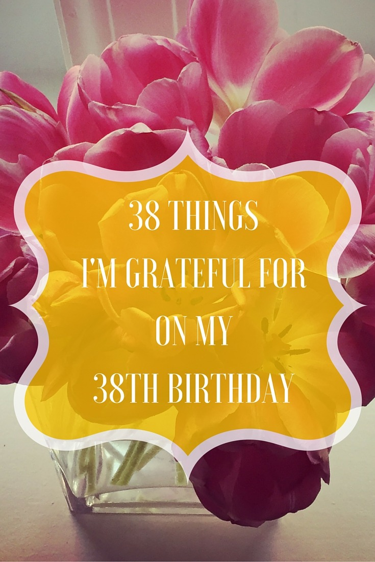 38 Things Im Grateful For On My 38th Birthday The Professional