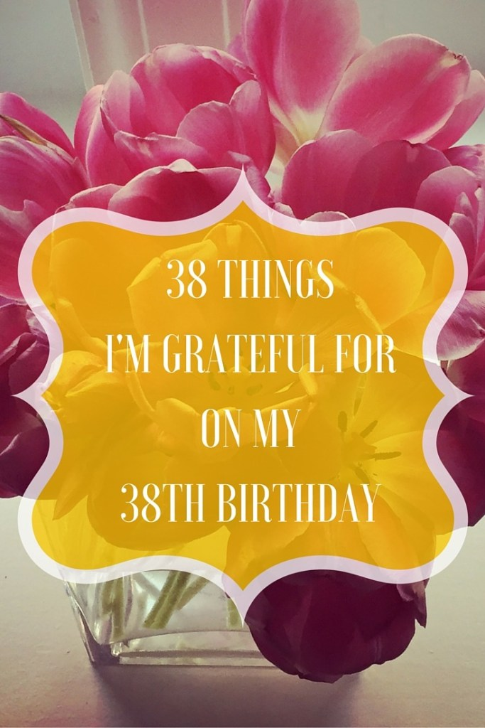 38 Things I'm Grateful for on my 38th Birthday