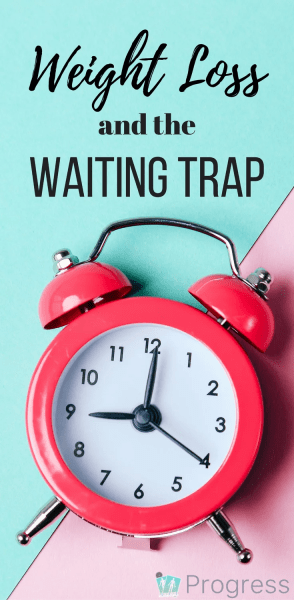 Are you guilty off putting things off 'until you lose weight'? You could be a victim of the Waiting Trap - find out WHY it's so damaging and how to bust through that fear   weight loss   body image  self esteem   Progress app