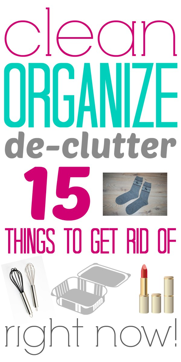 15 things to get rid of RIGHT NOW! (clean, organize, de-clutter)