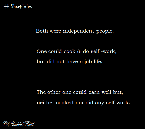 Both were independent people. One could cook & do self-work , but did not have a job life. The other one could earn well but neither cooked nor did any self -work.