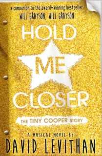 """Hold Me Closer by David Levithan.Age 13+. A companion story to the bestselling Will Grayson, Will Grayson, this stunning new YA story is published in March. It follows Tiny Cooper, a larger than life high school student who wants to tell his story in his own way: as a stupendous musical. """"You are not a half, and you should never treat someone else like a half. Agreed?"""""""
