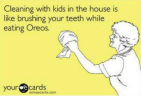 Toddlers and a clean house.