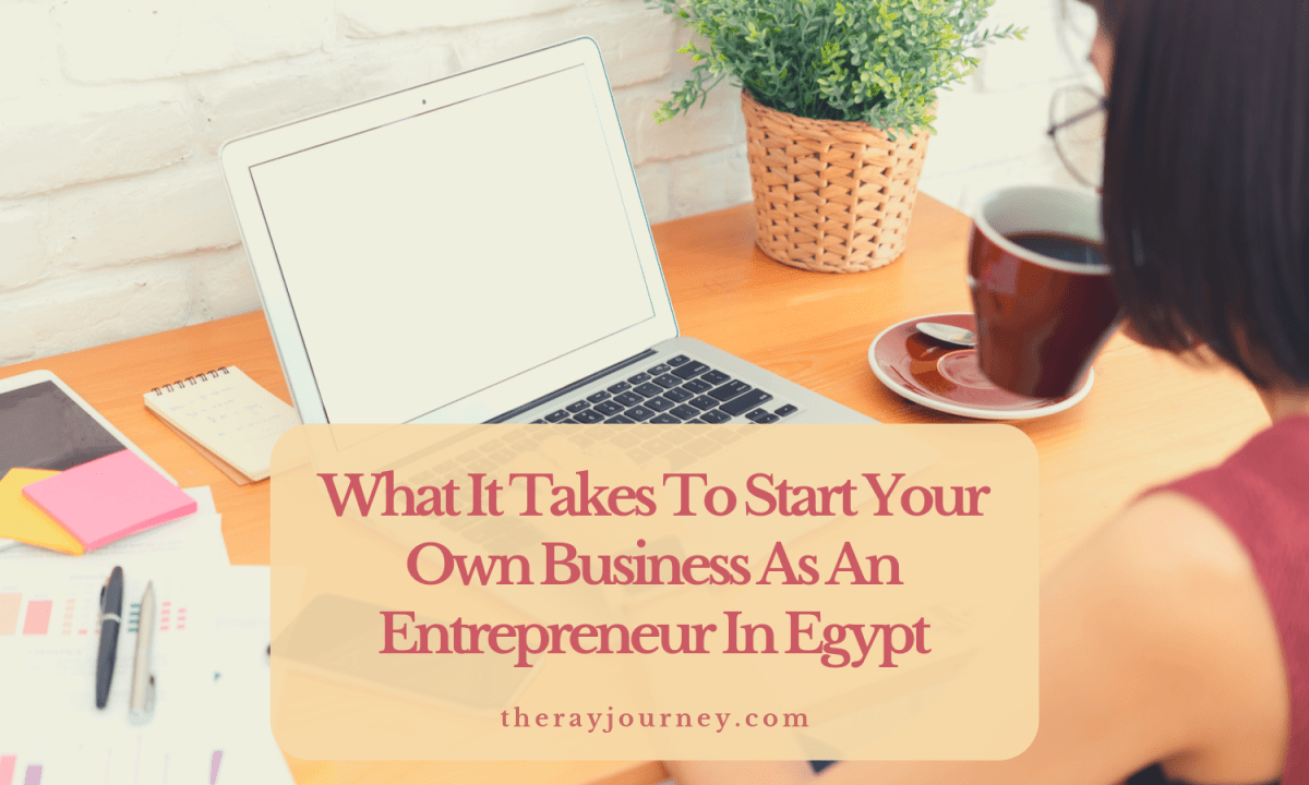 What It Takes To Start Your Own Business As An Entrepreneur In Egypt: A Real-Life Experience
