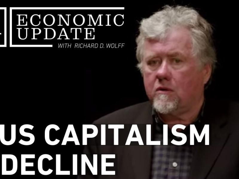 Economic Update: Is U.S. Capitalism In Decline?