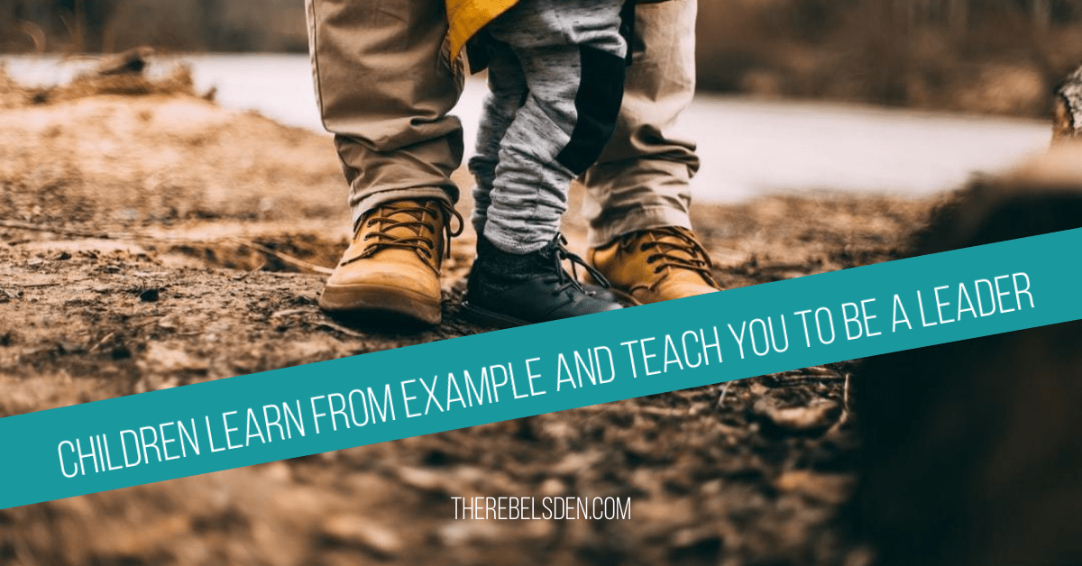 Children learn from example and teach you to be a leader