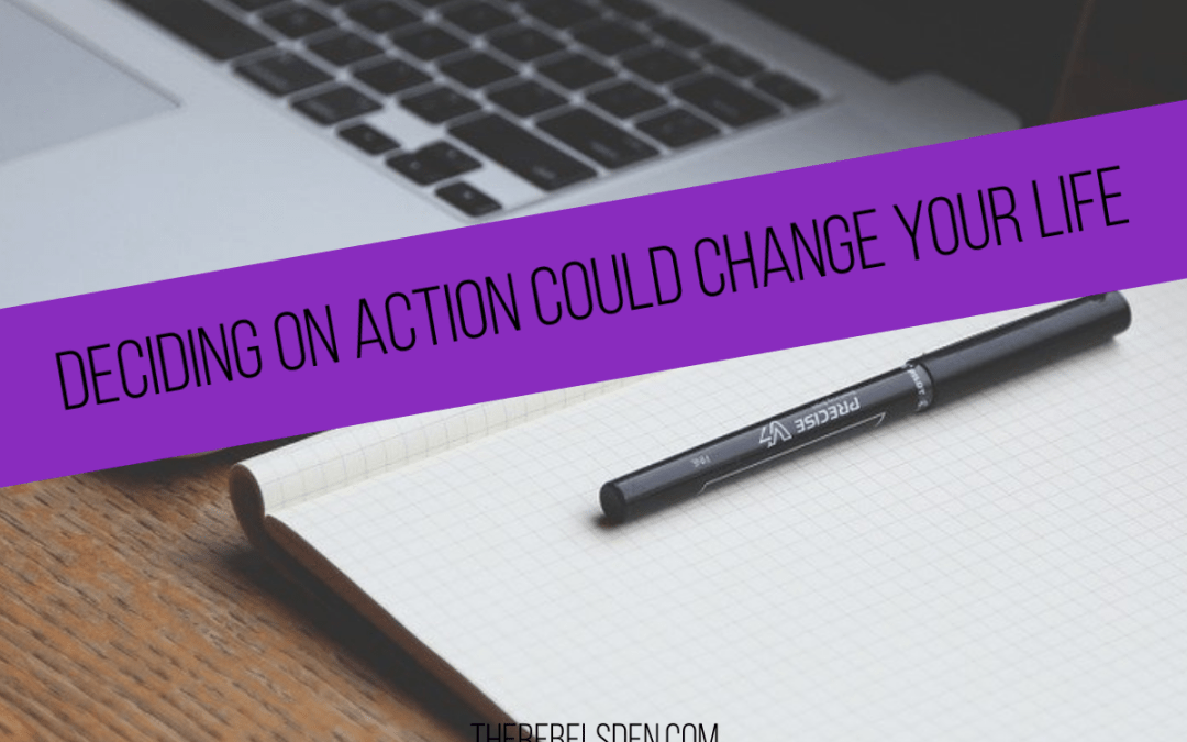 DECIDING ON ACTION COULD CHANGE YOUR LIFE