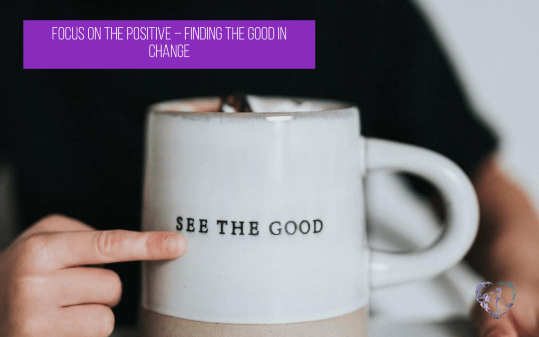 Focus On The Positive – Finding The Good In Change