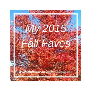 The Recovering Pessimist: My 2015 Fall Faves -- With the fall season approaching, here are a few of my faves. | www.therecoveringpessimist.me #amwriting #optimisticpessimist #recoveringpessimist