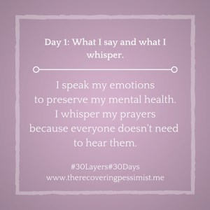 The Recovering Pessimist: Day 1 #30layers#30days -- What I speak and what I whisper.   www.therecoveringpessimist.me #30layers#30days #amwriting #recoveringpessimist #optimisticpessimist