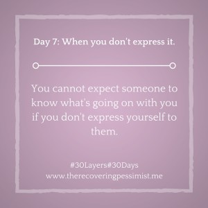 The Recovering Pessimist: Day 7 #30layers#30days -- You can't expect folks to know what's happening with you if you don't express yourself to them. | www.therecoveringpessimist.me #amwriting #30layers#30days #recoveringpessimist #optimisticpessimist