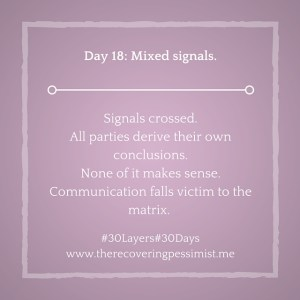 The Recovering Pessimist: Day 18 #30layers#30days -- Mixed signals. | www.therecoveringpessimist.me #30Layers#30Days #amwriting #recoveringpessimist #optimisticpessimist