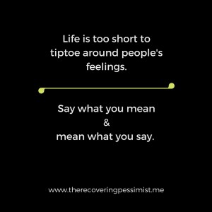 The Recovering Pessimist: Don't Tiptoe Around Feelings. -- Time is too short to tiptoe around people's feelings. | www.therecoveringpessimist.me #amwriting #recoveringpessimist #optimisticpessimist