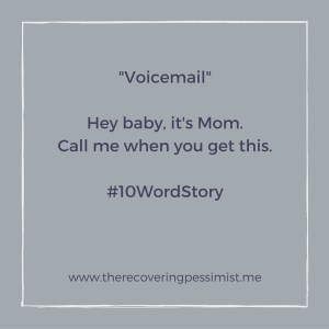 The Recovering Pessimist: Voicemail #10WordStory -- I love calls from Mom, but these voicemail messages send me into panic mode. | www.therecoveringpessimist.me #amwriting #recoveringpessimist #optimisticpessimist