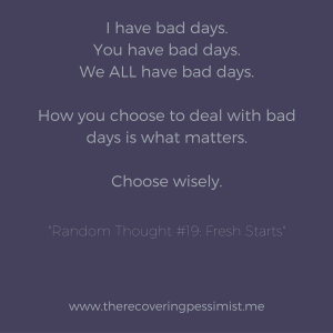 The Recovering Pessimist: Random Thought #19: Fresh Starts - Having a bad day is inevitable. How you choose to deal with that bad day is what matters...because you'll have another bad day. | www.therecoveringpessimist.me #amwriting #recoveringpessimist #optimisticpessimist