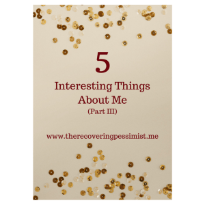 The Recovering Pessimist: 5 Interesting Things About Me Part III -- I'm long overdue for the third installment of this series where I share some of the things that make me the awesomeness that I am. Enjoy! | www.therecoveringpessimist.me #amwriting #recoveringpessimist #optimisticpessimist