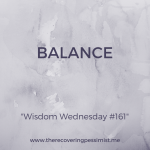 The Recovering Pessimist: Wisdom Wednesday #161 -- All facets of your life must be balanced. Otherwise, chaos occurs. And who the hell wants that? | www.therecoveringpessimist.me #amwriting #recoveringpessimist #optimisticpessimist
