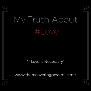 The Recovering Pessimist: #Love is Necessary -- Each time I encountered Love, I emerged as a better person. Love helped me grow as a person. | www.therecoveringpessimist.me #amwriting #recoveringpessimist #optimisticpessimist #mytruthaboutlove